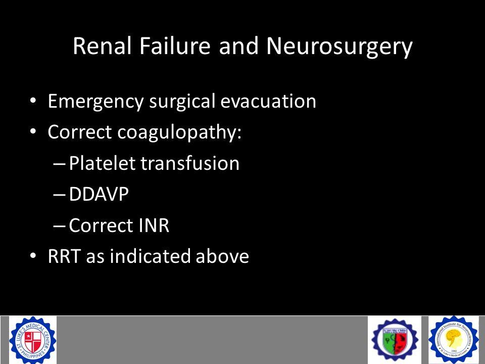 Renal Failure and Neurosurgery Emergency surgical evacuation Correct coagulopathy: – Platelet transfusion – DDAVP – Correct INR RRT as indicated above