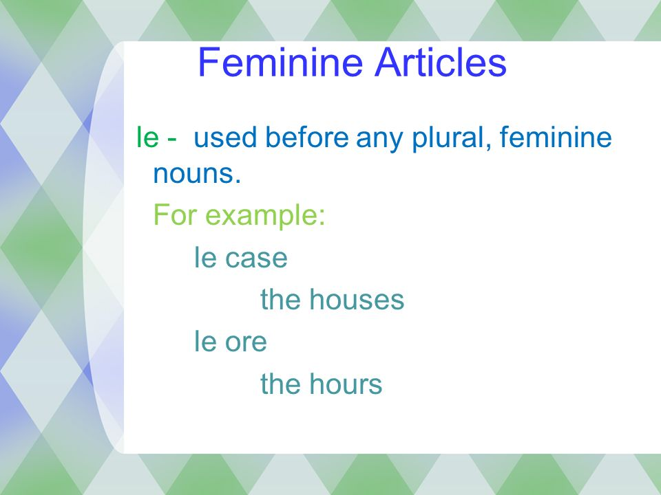Feminine Articles le - used before any plural, feminine nouns. For example: le case the houses le ore the hours