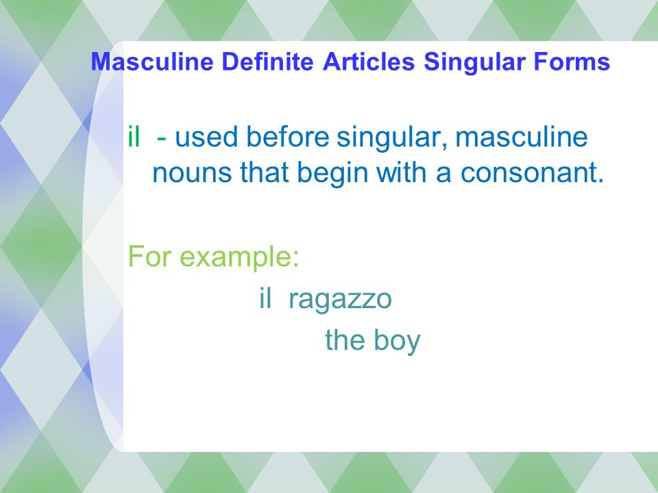 Masculine Definite Articles Singular Forms il - used before singular, masculine nouns that begin with a consonant. For example: il ragazzo the boy