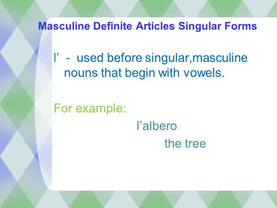 Masculine Definite Articles Singular Forms l - used before singular,masculine nouns that begin with vowels. For example: lalbero the tree