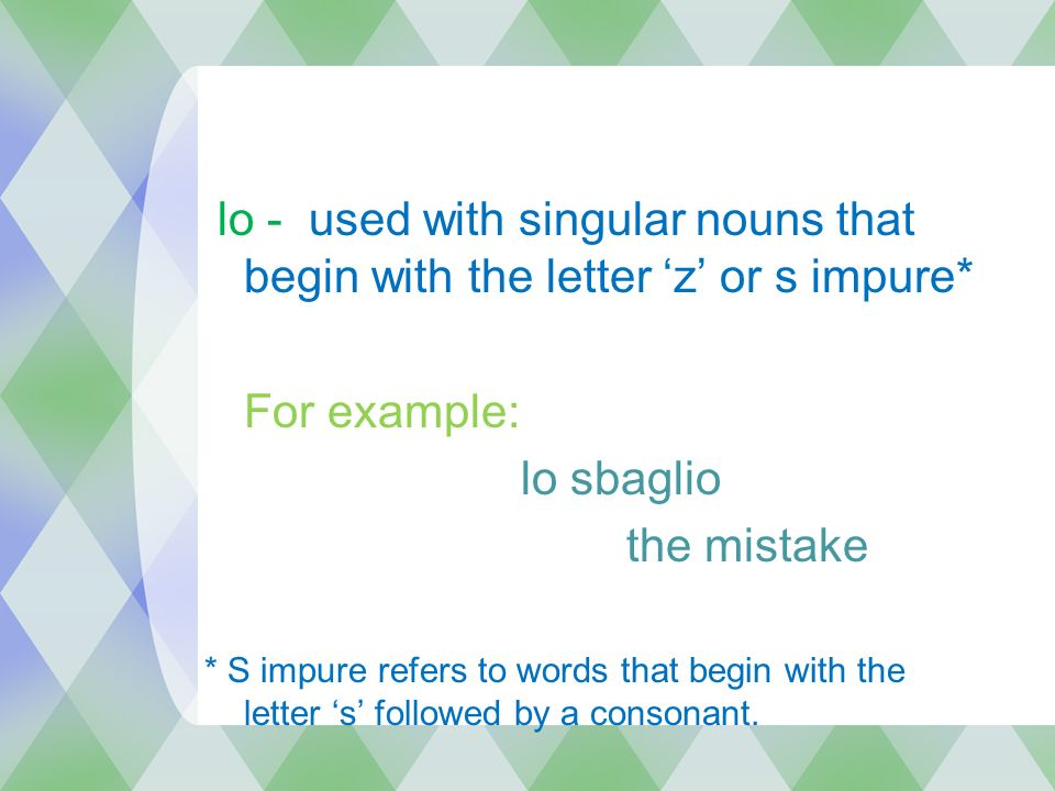 lo - used with singular nouns that begin with the letter z or s impure* For example: lo sbaglio the mistake * S impure refers to words that begin with