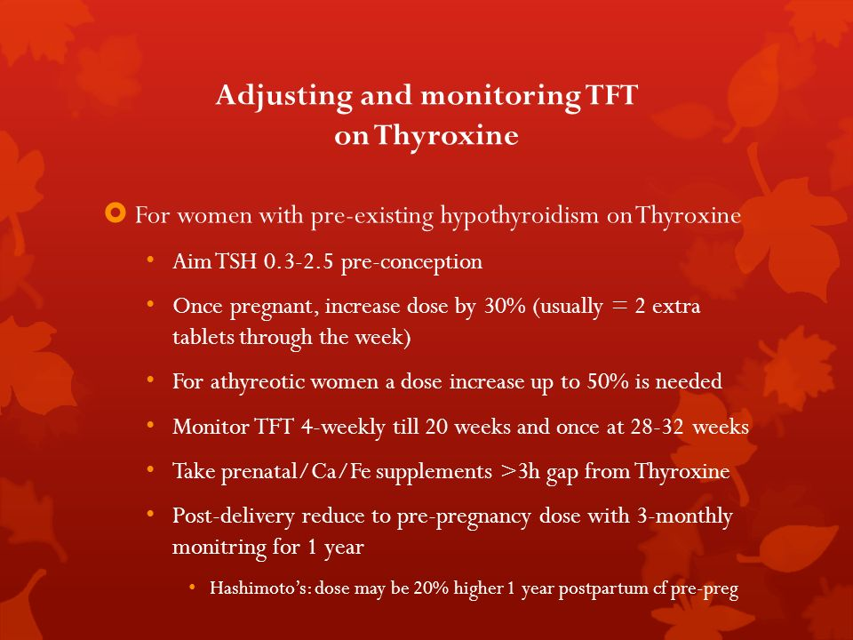 Adjusting and monitoring TFT on Thyroxine For women with pre-existing hypothyroidism on Thyroxine Aim TSH 0.3-2.5 pre-conception Once pregnant, increa