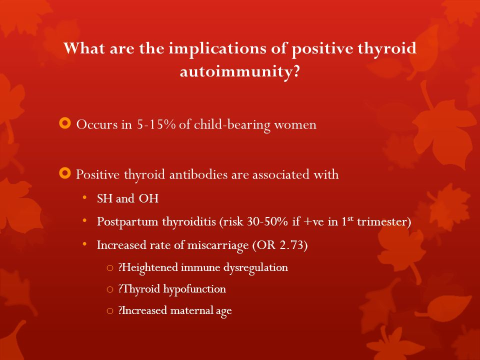 What are the implications of positive thyroid autoimmunity? Occurs in 5-15% of child-bearing women Positive thyroid antibodies are associated with SH