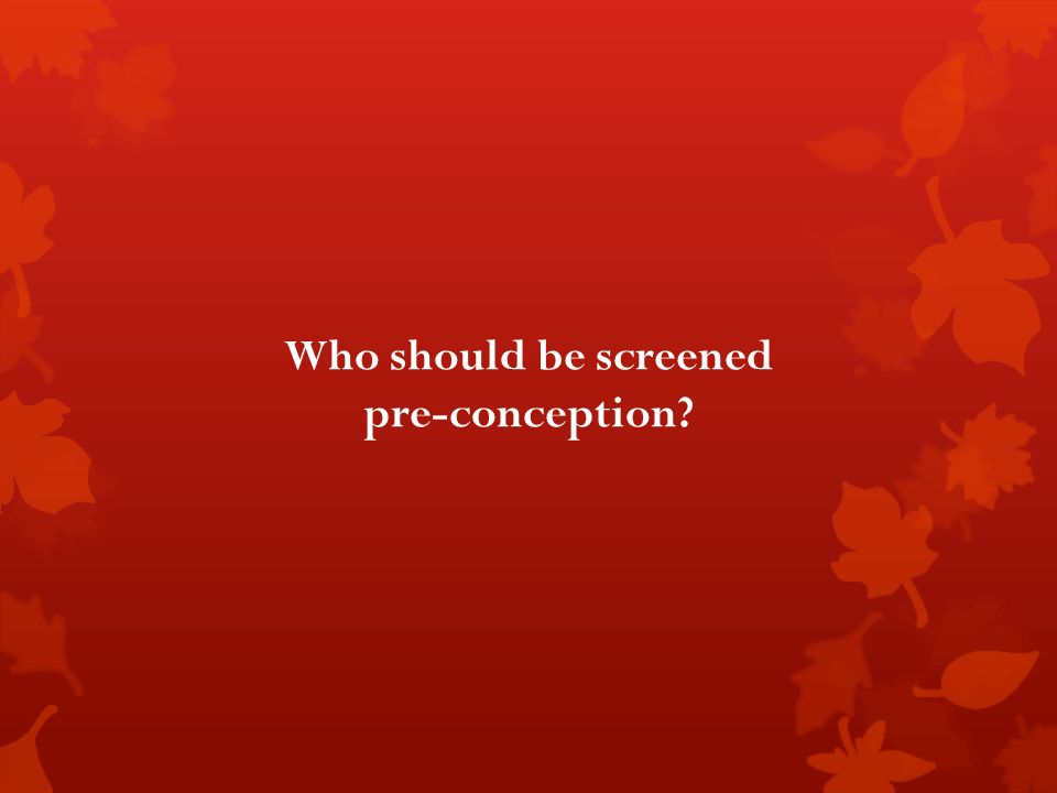Who should be screened pre-conception?
