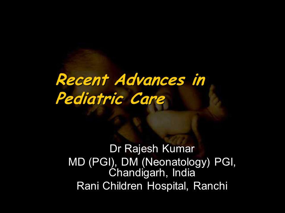 Recent Advances in Pediatric Care Dr Rajesh Kumar MD (PGI), DM (Neonatology) PGI, Chandigarh, India Rani Children Hospital, Ranchi