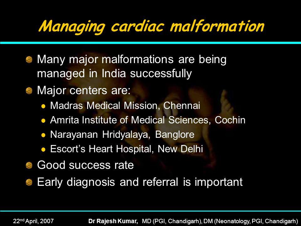 22 nd April, 2007Dr Rajesh Kumar, MD (PGI, Chandigarh), DM (Neonatology, PGI, Chandigarh) Managing cardiac malformation Many major malformations are b