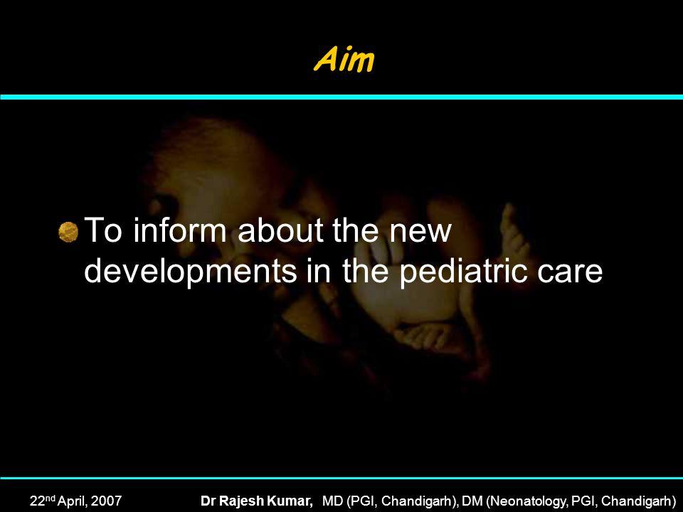 22 nd April, 2007Dr Rajesh Kumar, MD (PGI, Chandigarh), DM (Neonatology, PGI, Chandigarh) Aim To inform about the new developments in the pediatric ca