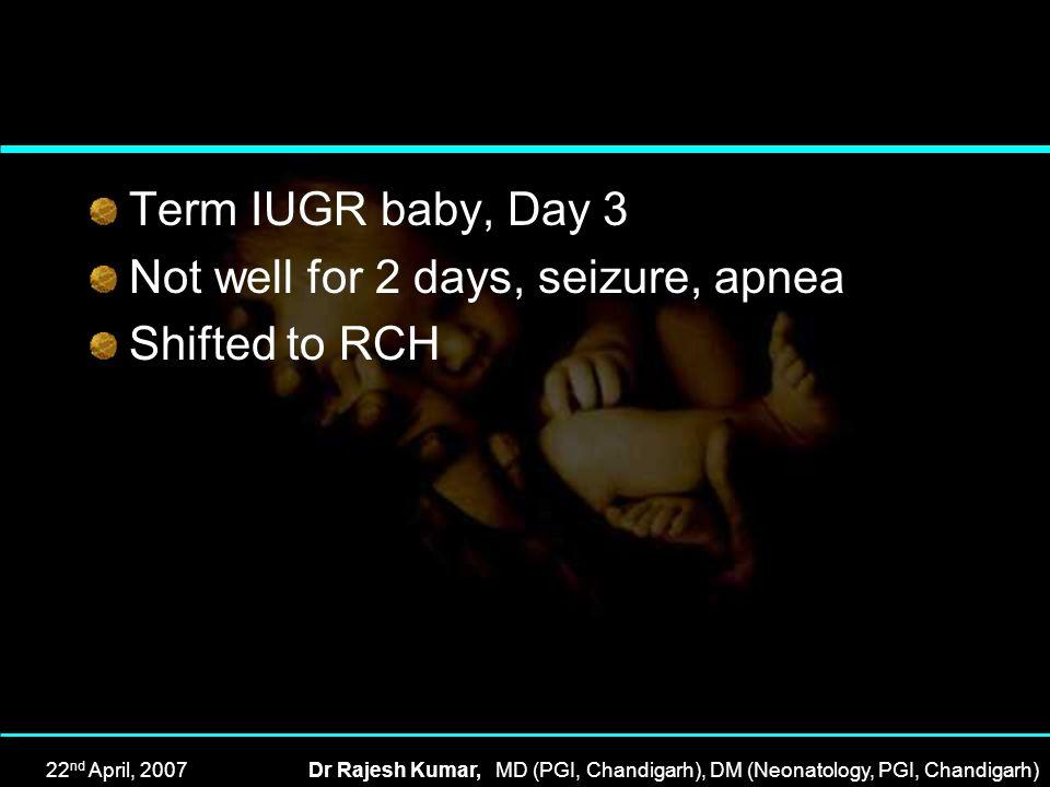 22 nd April, 2007Dr Rajesh Kumar, MD (PGI, Chandigarh), DM (Neonatology, PGI, Chandigarh) Term IUGR baby, Day 3 Not well for 2 days, seizure, apnea Sh