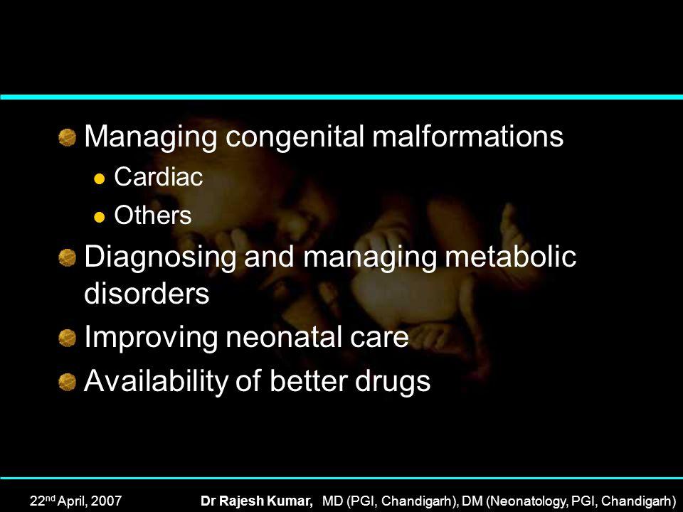 22 nd April, 2007Dr Rajesh Kumar, MD (PGI, Chandigarh), DM (Neonatology, PGI, Chandigarh) Managing congenital malformations Cardiac Others Diagnosing