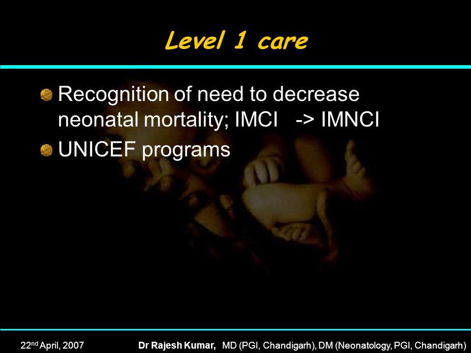 22 nd April, 2007Dr Rajesh Kumar, MD (PGI, Chandigarh), DM (Neonatology, PGI, Chandigarh) Level 1 care Recognition of need to decrease neonatal mortal