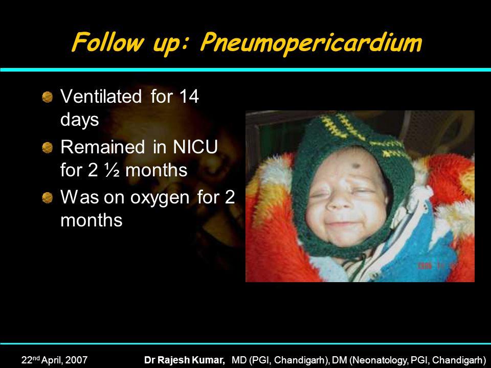 22 nd April, 2007Dr Rajesh Kumar, MD (PGI, Chandigarh), DM (Neonatology, PGI, Chandigarh) Follow up: Pneumopericardium Ventilated for 14 days Remained
