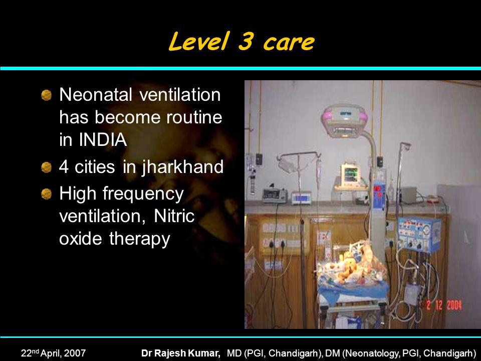 22 nd April, 2007Dr Rajesh Kumar, MD (PGI, Chandigarh), DM (Neonatology, PGI, Chandigarh) Level 3 care Neonatal ventilation has become routine in INDI