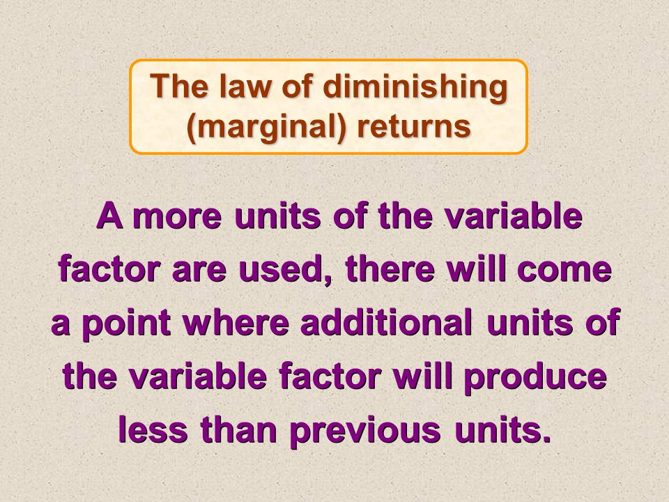 The law of diminishing (marginal) returns A more units of the variable factor are used, there will come a point where additional units of the variable factor will produce less than previous units.