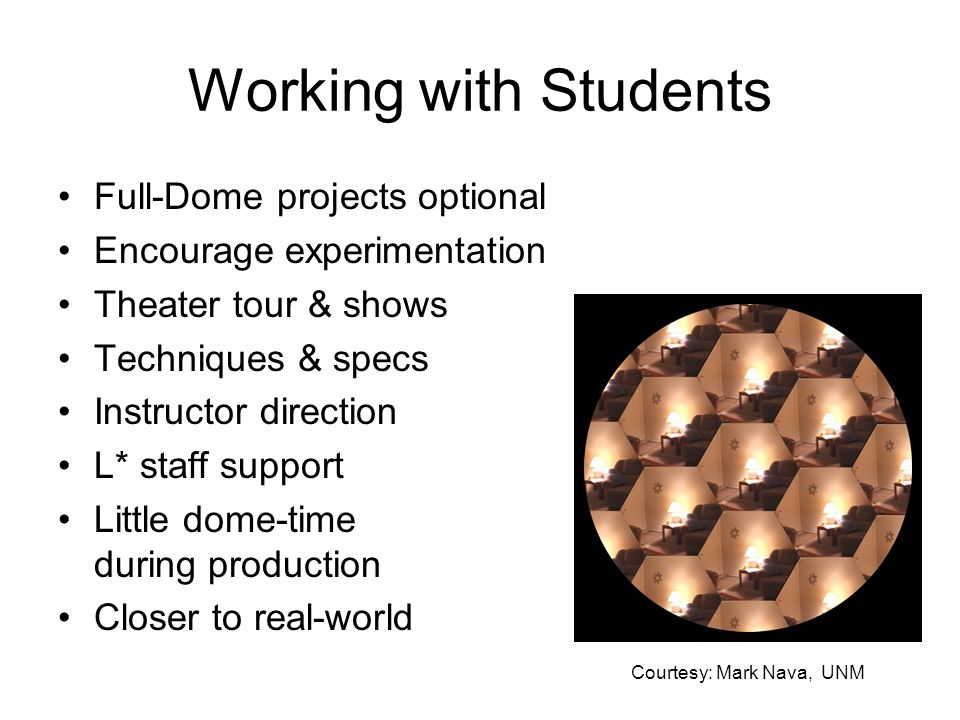 Working with Students Full-Dome projects optional Encourage experimentation Theater tour & shows Techniques & specs Instructor direction L* staff support Little dome-time during production Closer to real-world Courtesy: Mark Nava, UNM