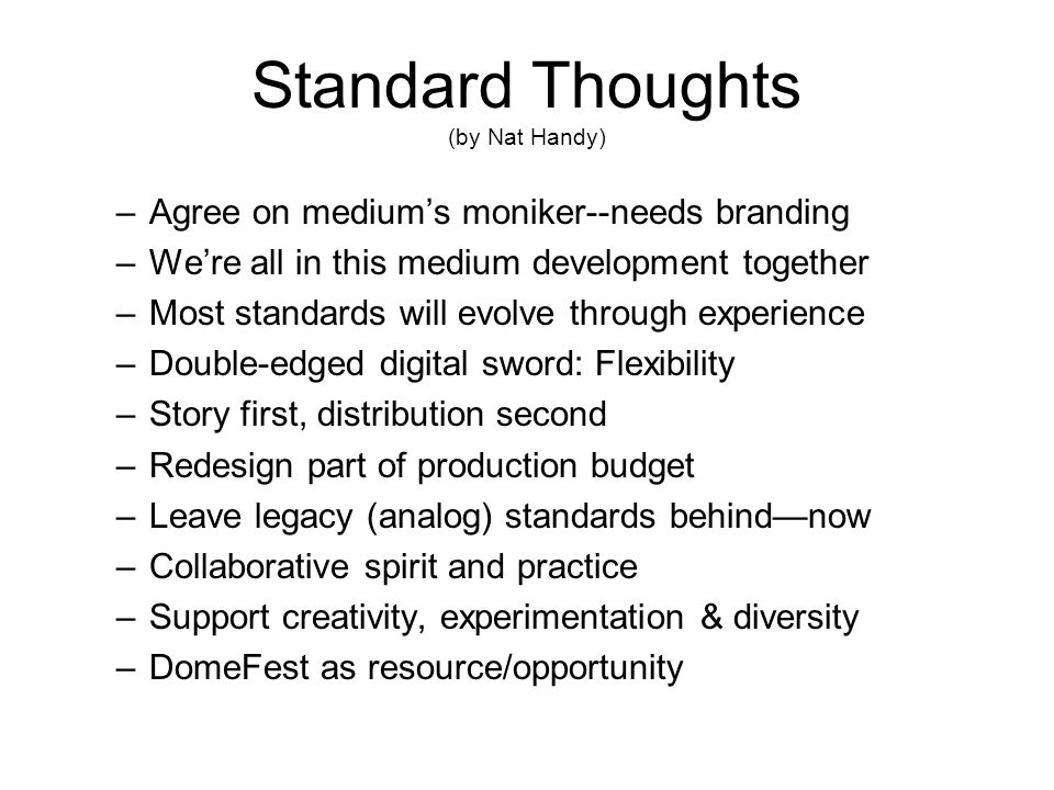 Standard Thoughts (by Nat Handy) –Agree on mediums moniker--needs branding –Were all in this medium development together –Most standards will evolve through experience –Double-edged digital sword: Flexibility –Story first, distribution second –Redesign part of production budget –Leave legacy (analog) standards behindnow –Collaborative spirit and practice –Support creativity, experimentation & diversity –DomeFest as resource/opportunity