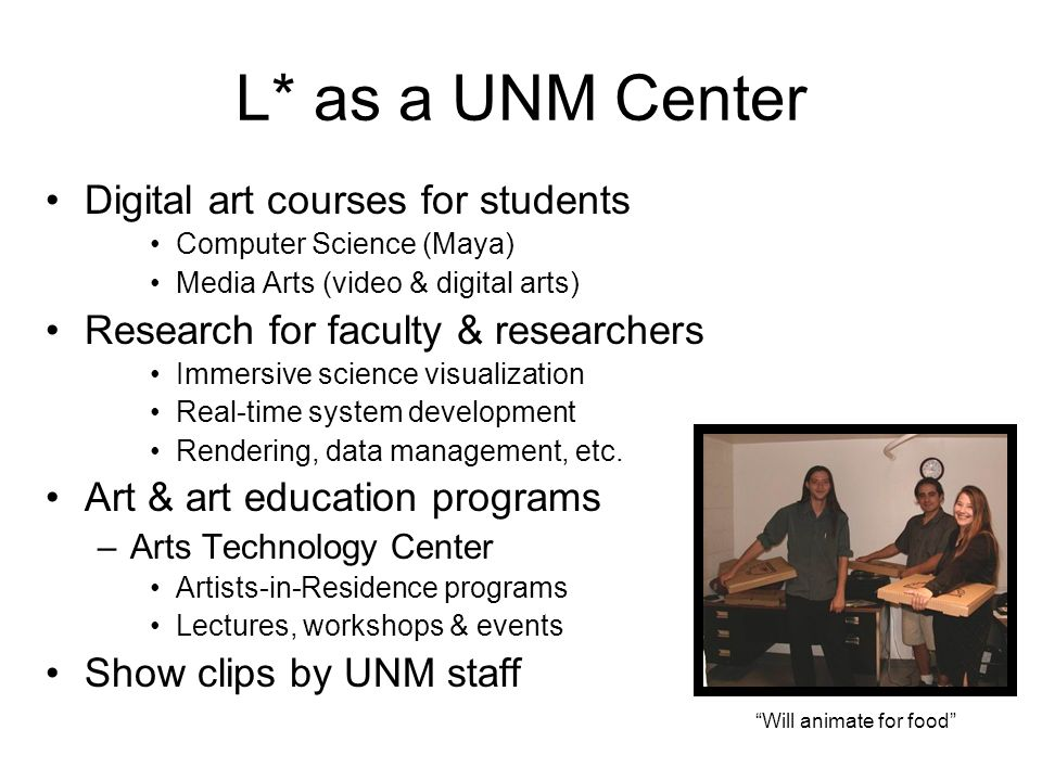 L* as a UNM Center Digital art courses for students Computer Science (Maya) Media Arts (video & digital arts) Research for faculty & researchers Immersive science visualization Real-time system development Rendering, data management, etc.