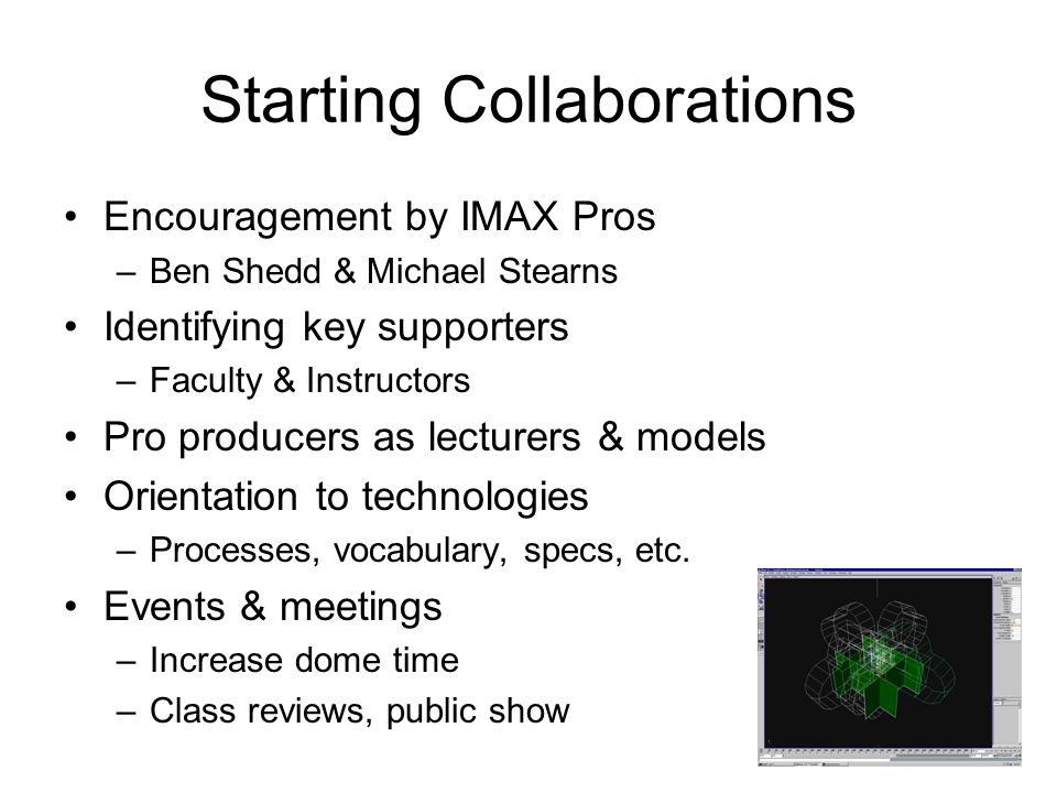 Starting Collaborations Encouragement by IMAX Pros –Ben Shedd & Michael Stearns Identifying key supporters –Faculty & Instructors Pro producers as lecturers & models Orientation to technologies –Processes, vocabulary, specs, etc.