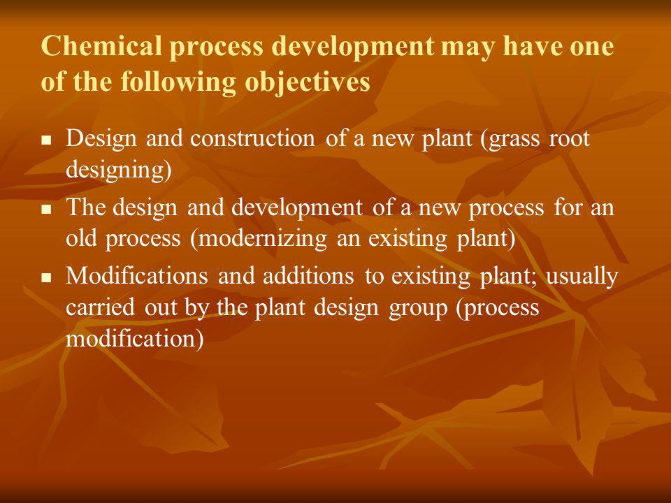 Chemical process development may have one of the following objectives Design and construction of a new plant (grass root designing) The design and dev