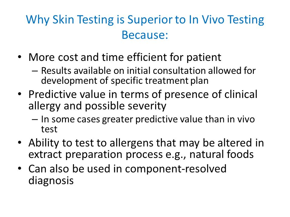 Why Skin Testing is Superior to In Vivo Testing Because: More cost and time efficient for patient – Results available on initial consultation allowed