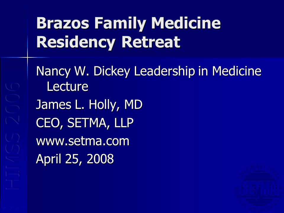 Brazos Family Medicine Residency Retreat Nancy W. Dickey Leadership in Medicine Lecture James L. Holly, MD CEO, SETMA, LLP www.setma.com April 25, 200