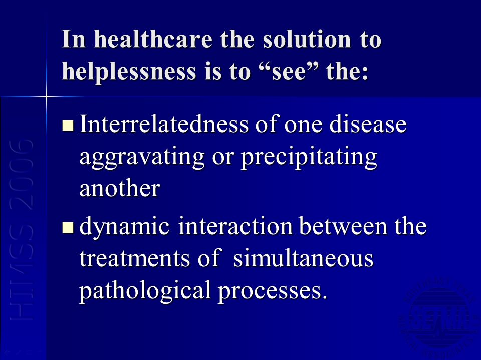 In healthcare the solution to helplessness is to see the: Interrelatedness of one disease aggravating or precipitating another Interrelatedness of one disease aggravating or precipitating another dynamic interaction between the treatments of simultaneous pathological processes.