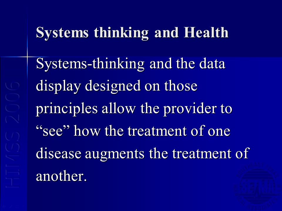Systems thinking and Health Systems-thinking and the data display designed on those principles allow the provider to see how the treatment of one dise