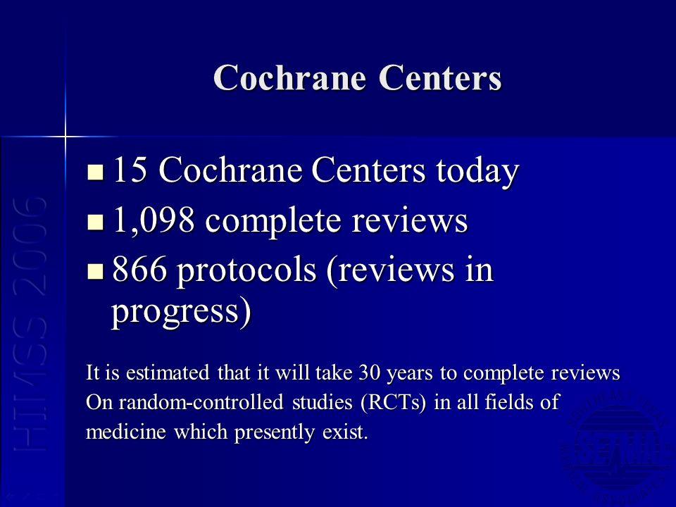 Cochrane Centers 15 Cochrane Centers today 15 Cochrane Centers today 1,098 complete reviews 1,098 complete reviews 866 protocols (reviews in progress)