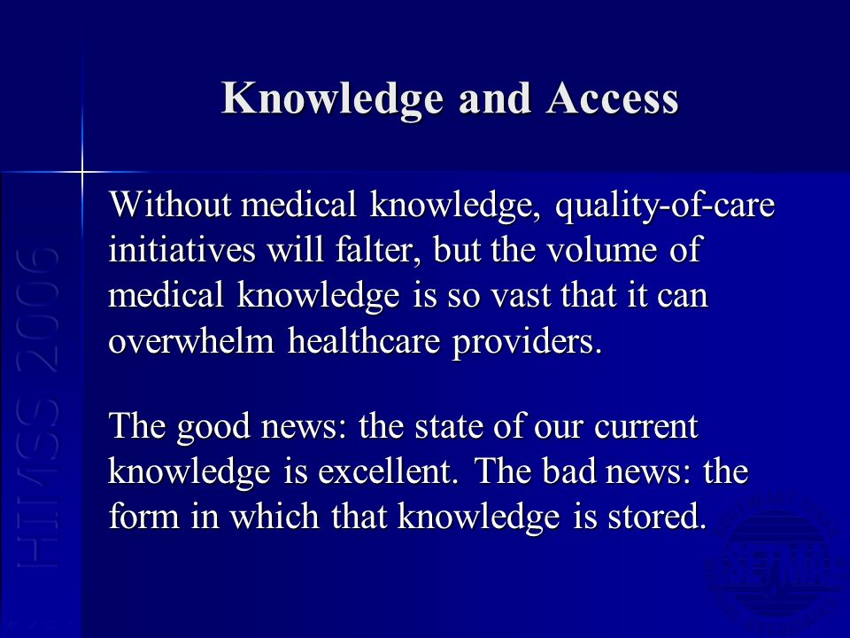 Knowledge and Access Without medical knowledge, quality-of-care initiatives will falter, but the volume of medical knowledge is so vast that it can ov