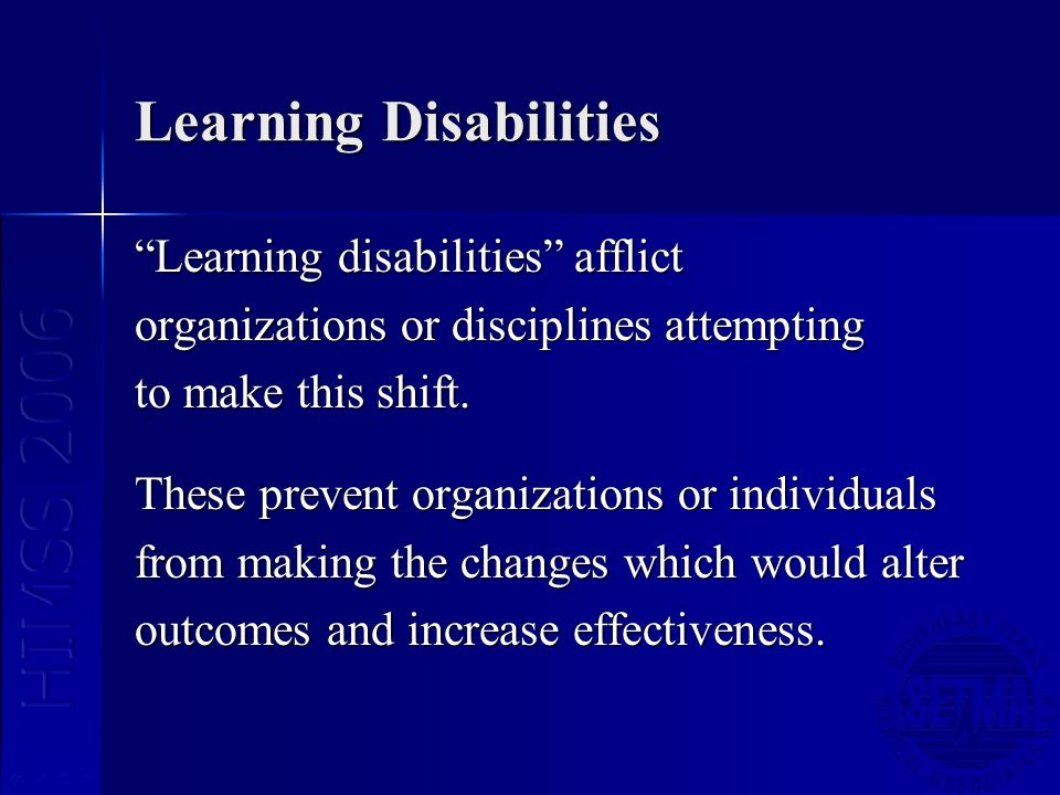 Learning Disabilities Learning disabilities afflict organizations or disciplines attempting to make this shift.