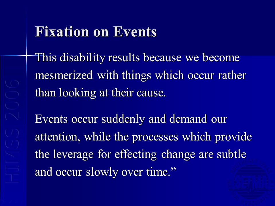 Fixation on Events This disability results because we become mesmerized with things which occur rather than looking at their cause. Events occur sudde