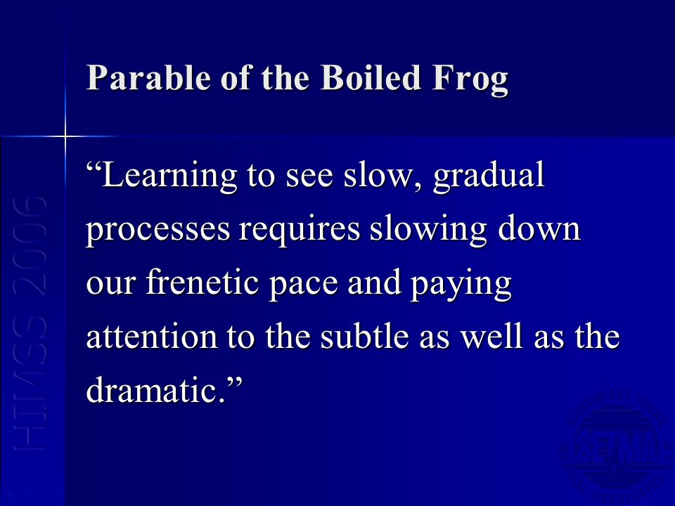 Parable of the Boiled Frog Learning to see slow, gradual processes requires slowing down our frenetic pace and paying attention to the subtle as well
