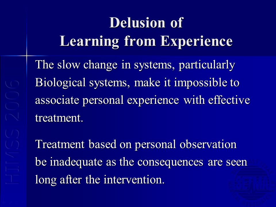 Delusion of Learning from Experience The slow change in systems, particularly Biological systems, make it impossible to associate personal experience