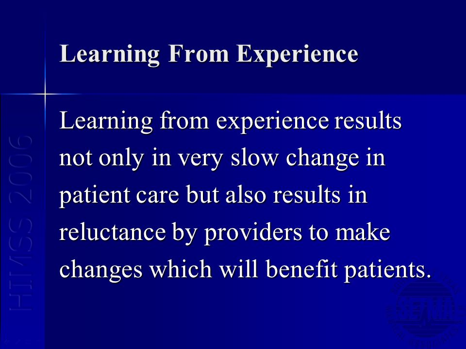 Learning From Experience Learning from experience results not only in very slow change in patient care but also results in reluctance by providers to make changes which will benefit patients.