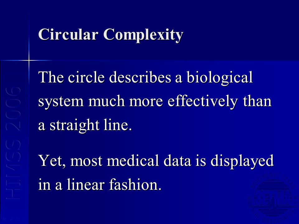 Circular Complexity The circle describes a biological system much more effectively than a straight line. Yet, most medical data is displayed in a line