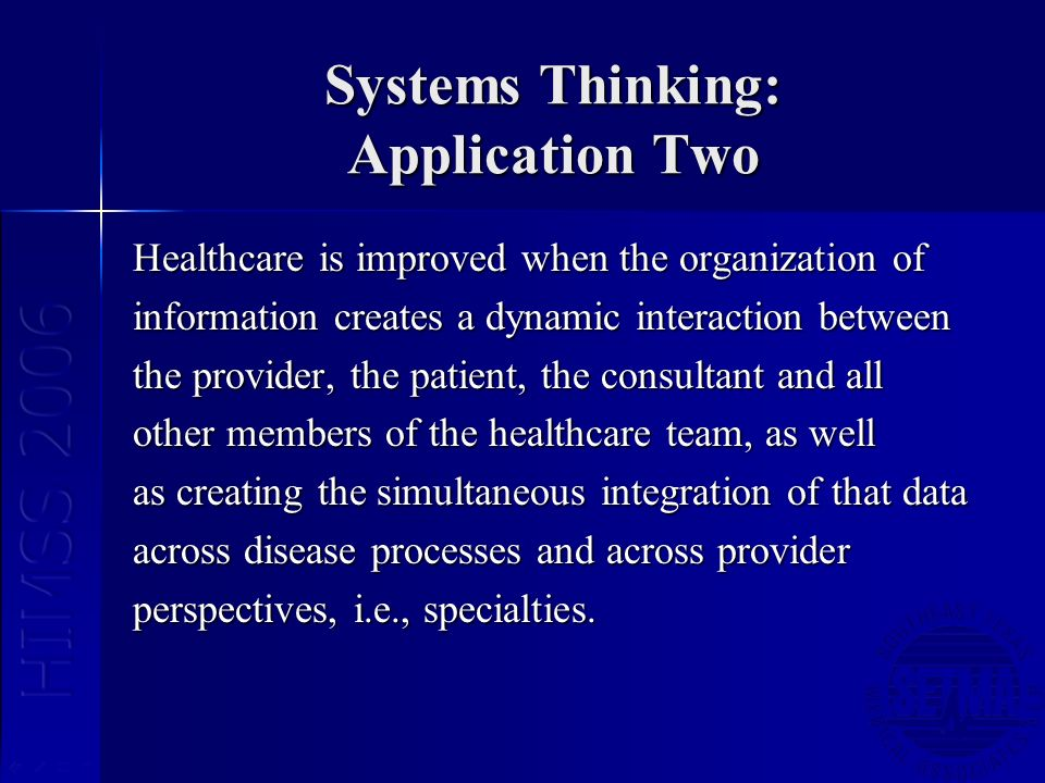 Systems Thinking: Application Two Healthcare is improved when the organization of information creates a dynamic interaction between the provider, the patient, the consultant and all other members of the healthcare team, as well as creating the simultaneous integration of that data across disease processes and across provider perspectives, i.e., specialties.