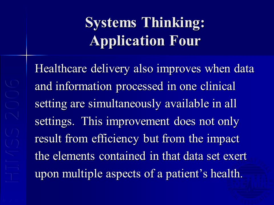 Systems Thinking: Application Four Healthcare delivery also improves when data and information processed in one clinical setting are simultaneously available in all settings.