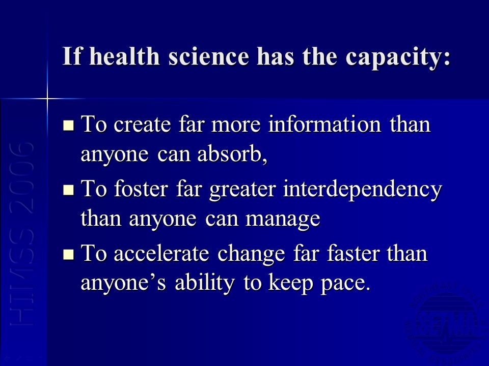 If health science has the capacity: To create far more information than anyone can absorb, To create far more information than anyone can absorb, To foster far greater interdependency than anyone can manage To foster far greater interdependency than anyone can manage To accelerate change far faster than anyones ability to keep pace.