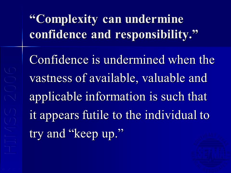 Complexity can undermine confidence and responsibility. Confidence is undermined when the vastness of available, valuable and applicable information i