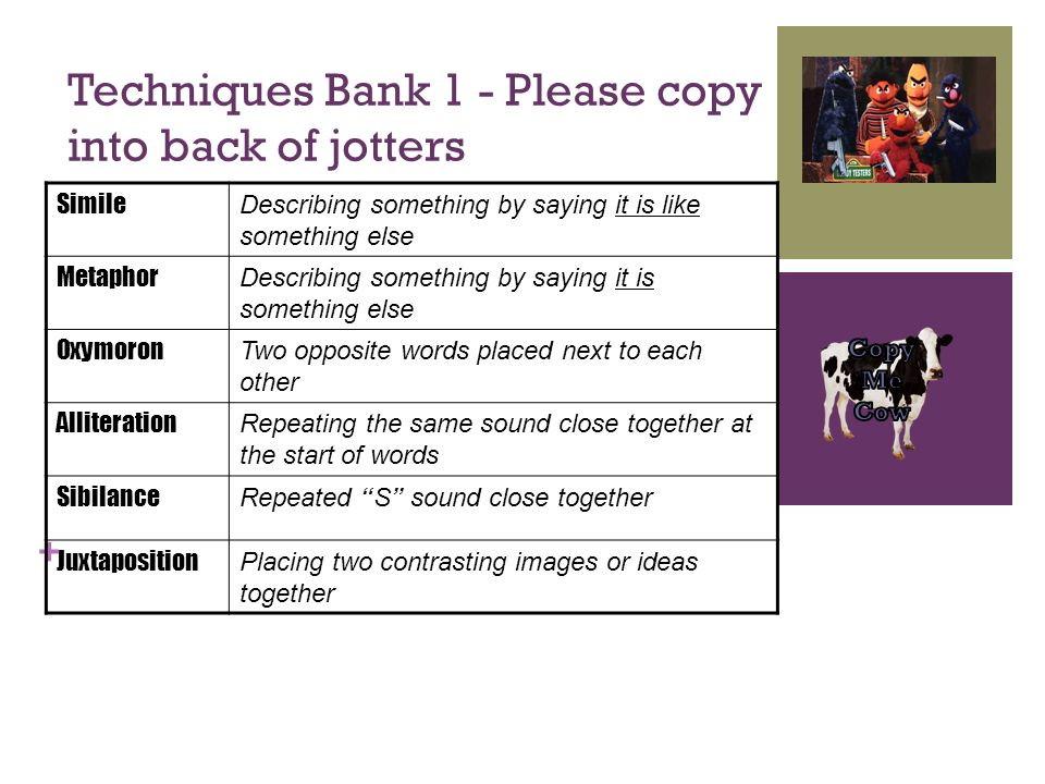 + Techniques Bank 1 - Please copy into back of jotters Simile Describing something by saying it is like something else Metaphor Describing something b