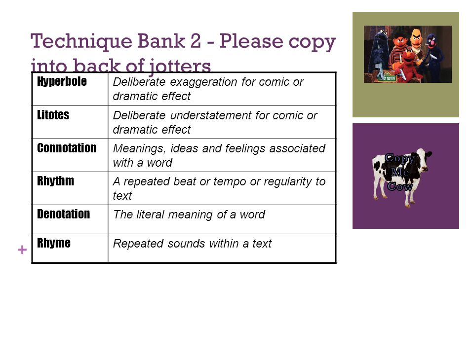 + Technique Bank 2 - Please copy into back of jotters Hyperbole Deliberate exaggeration for comic or dramatic effect Litotes Deliberate understatement for comic or dramatic effect Connotation Meanings, ideas and feelings associated with a word Rhythm A repeated beat or tempo or regularity to text Denotation The literal meaning of a word Rhyme Repeated sounds within a text