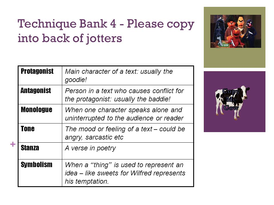 + Technique Bank 4 - Please copy into back of jotters Protagonist Main character of a text: usually the goodie! Antagonist Person in a text who causes