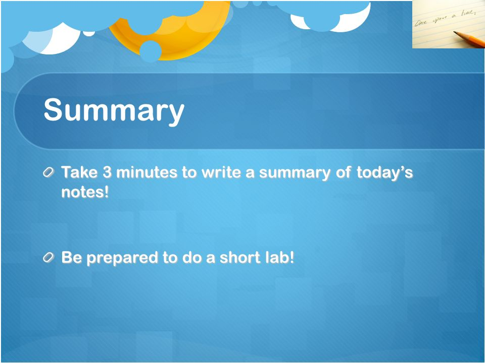 Summary Take 3 minutes to write a summary of todays notes! Be prepared to do a short lab!