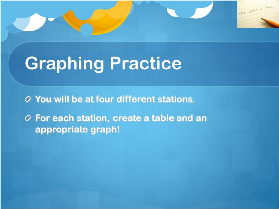 Graphing Practice You will be at four different stations.