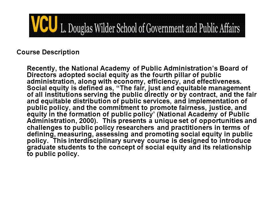 Course Description Recently, the National Academy of Public Administrations Board of Directors adopted social equity as the fourth pillar of public administration, along with economy, efficiency, and effectiveness.