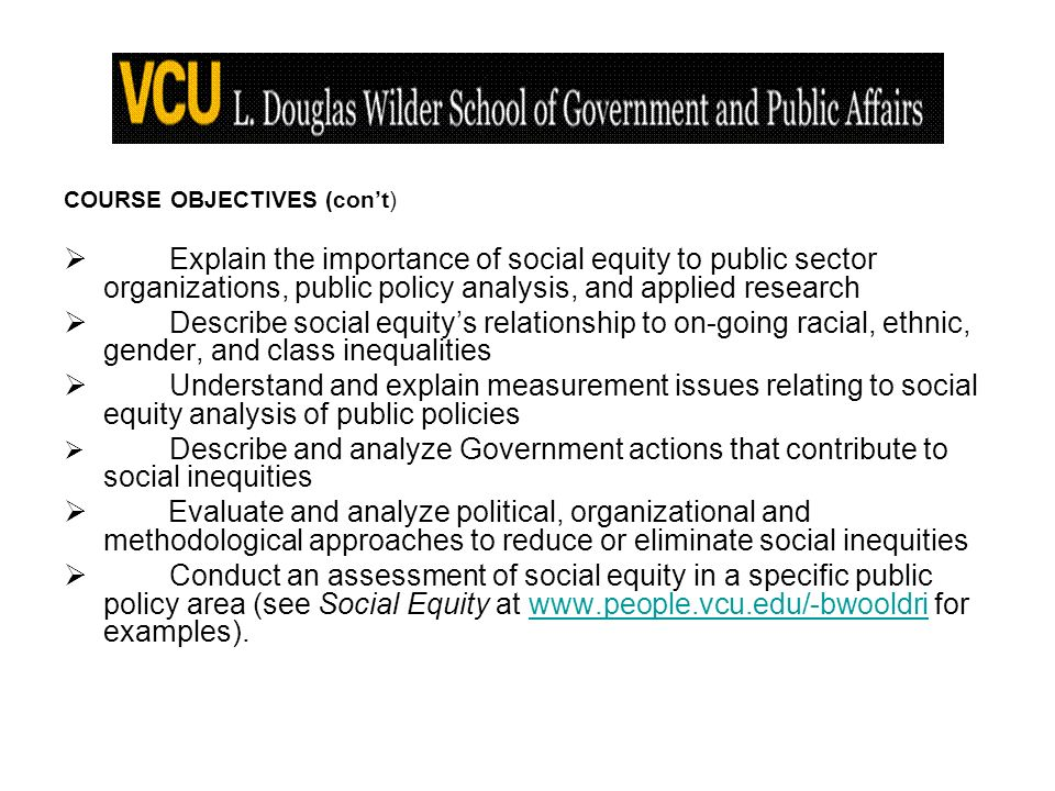 COURSE OBJECTIVES (cont) Explain the importance of social equity to public sector organizations, public policy analysis, and applied research Describe social equitys relationship to on-going racial, ethnic, gender, and class inequalities Understand and explain measurement issues relating to social equity analysis of public policies Describe and analyze Government actions that contribute to social inequities Evaluate and analyze political, organizational and methodological approaches to reduce or eliminate social inequities Conduct an assessment of social equity in a specific public policy area (see Social Equity at   for examples).