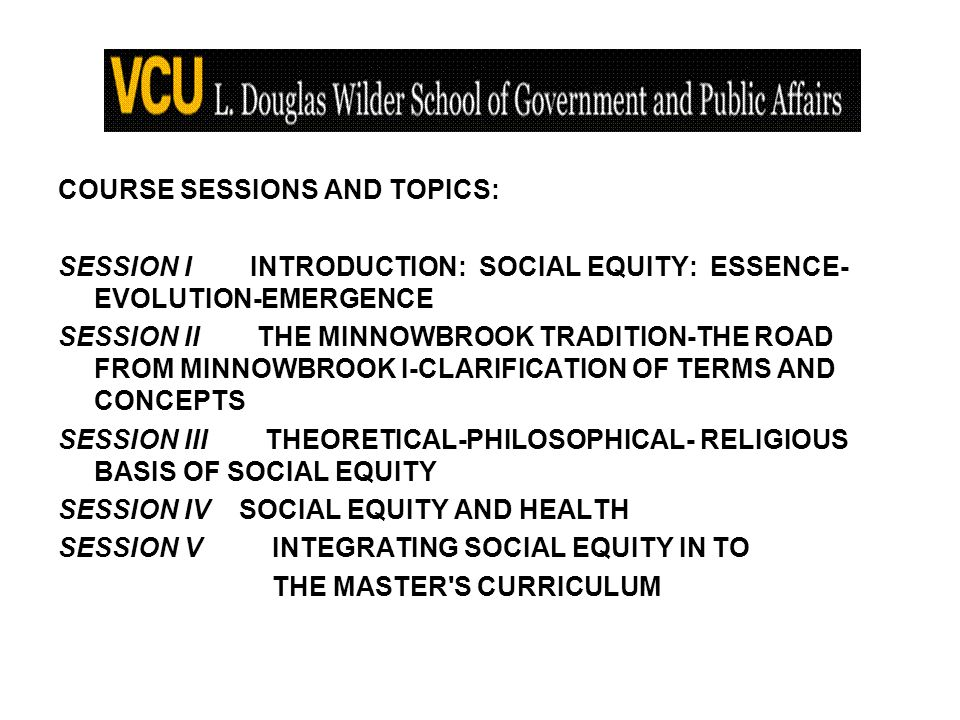 COURSE SESSIONS AND TOPICS: SESSION IINTRODUCTION: SOCIAL EQUITY: ESSENCE- EVOLUTION-EMERGENCE SESSION II THE MINNOWBROOK TRADITION-THE ROAD FROM MINNOWBROOK I-CLARIFICATION OF TERMS AND CONCEPTS SESSION III THEORETICAL-PHILOSOPHICAL- RELIGIOUS BASIS OF SOCIAL EQUITY SESSION IV SOCIAL EQUITY AND HEALTH SESSION V INTEGRATING SOCIAL EQUITY IN TO THE MASTER S CURRICULUM