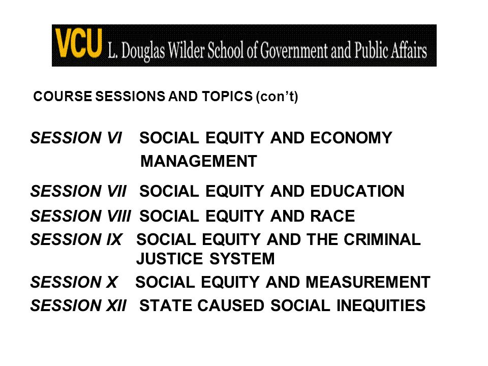 COURSE SESSIONS AND TOPICS (cont) SESSION VI SOCIAL EQUITY AND ECONOMY MANAGEMENT SESSION VII SOCIAL EQUITY AND EDUCATION SESSION VIII SOCIAL EQUITY AND RACE SESSION IX SOCIAL EQUITY AND THE CRIMINAL JUSTICE SYSTEM SESSION X SOCIAL EQUITY AND MEASUREMENT SESSION XII STATE CAUSED SOCIAL INEQUITIES