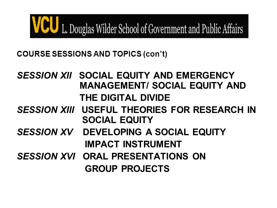 COURSE SESSIONS AND TOPICS (cont) SESSION XII SOCIAL EQUITY AND EMERGENCY MANAGEMENT/ SOCIAL EQUITY AND THE DIGITAL DIVIDE SESSION XIII USEFUL THEORIES FOR RESEARCH IN SOCIAL EQUITY SESSION XV DEVELOPING A SOCIAL EQUITY IMPACT INSTRUMENT SESSION XVI ORAL PRESENTATIONS ON GROUP PROJECTS