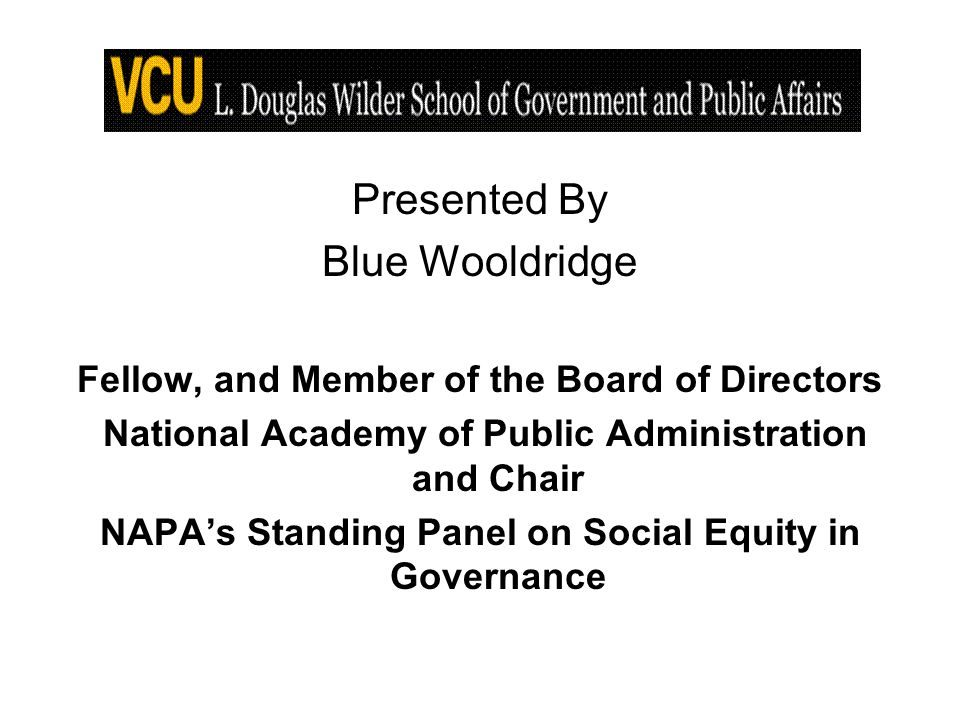 Presented By Blue Wooldridge Fellow, and Member of the Board of Directors National Academy of Public Administration and Chair NAPAs Standing Panel on Social Equity in Governance