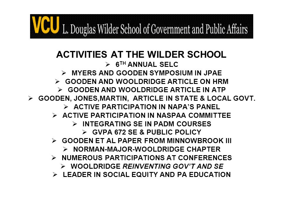 ACTIVITIES AT THE WILDER SCHOOL 6 TH ANNUAL SELC MYERS AND GOODEN SYMPOSIUM IN JPAE GOODEN AND WOOLDRIDGE ARTICLE ON HRM GOODEN AND WOOLDRIDGE ARTICLE IN ATP GOODEN, JONES,MARTIN, ARTICLE IN STATE & LOCAL GOVT.